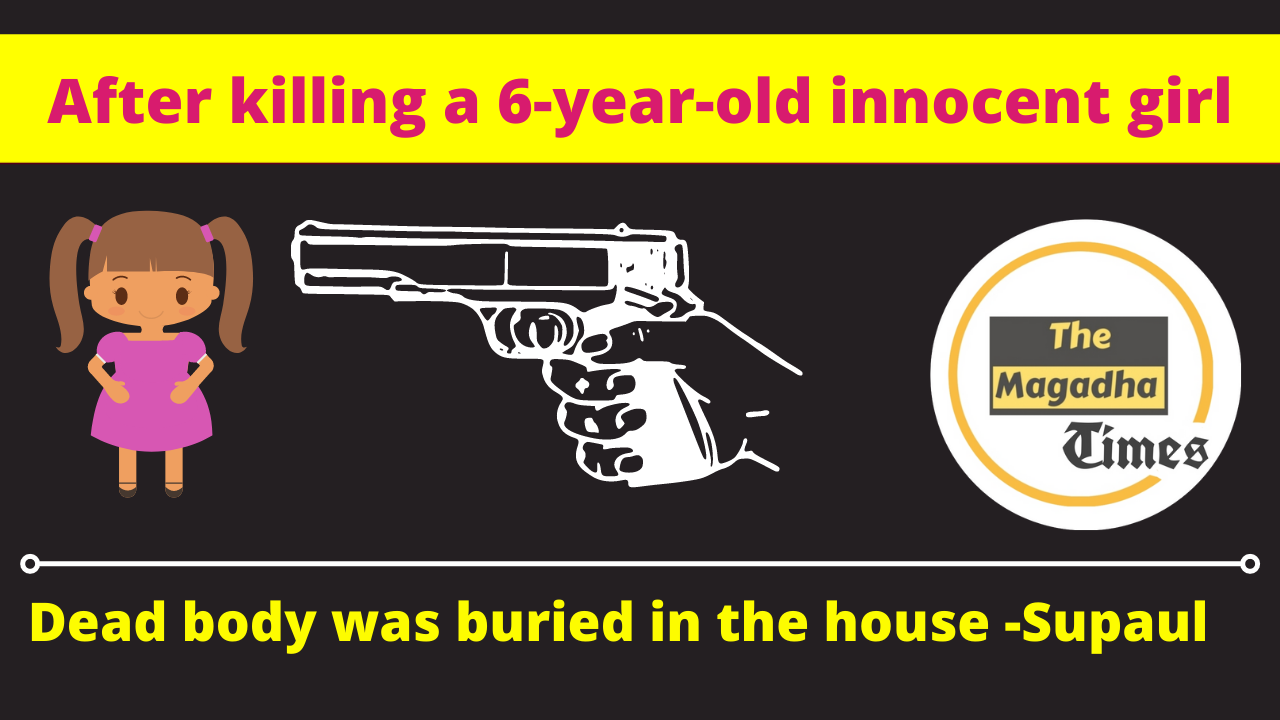 After killing a 6-year-old innocent girl, the dead body was buried in the house SUPAUL