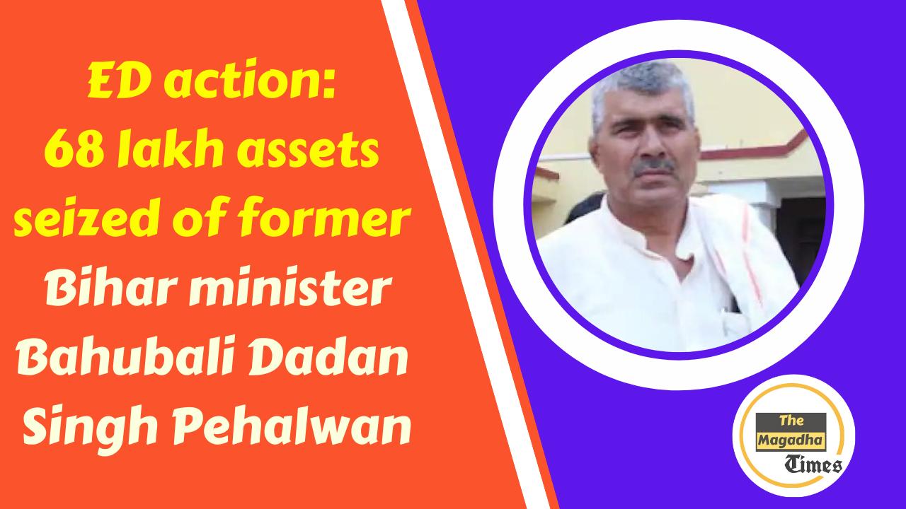 ED action: 68 lakh assets seized of former Bihar minister and Bahubali Dadan Singh Pehalwan