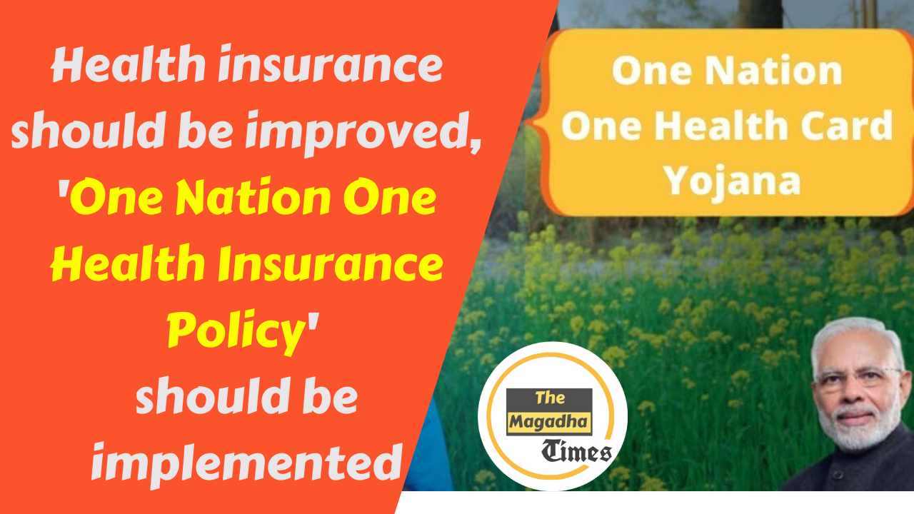 Health insurance should be improved, 'One Nation One Health Insurance Policy' should be implemented