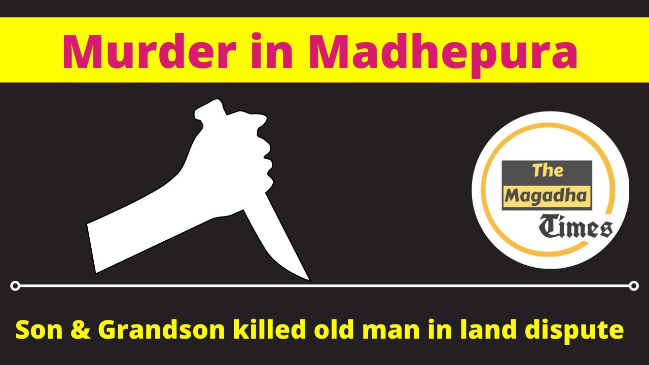 Murder in Madhepura: Son and grandson killed old man in land dispute