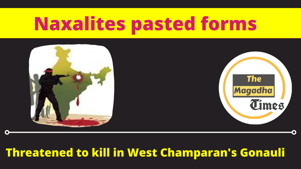 Naxalites pasted forms, threatened to kill in West Champaran's Gonauli