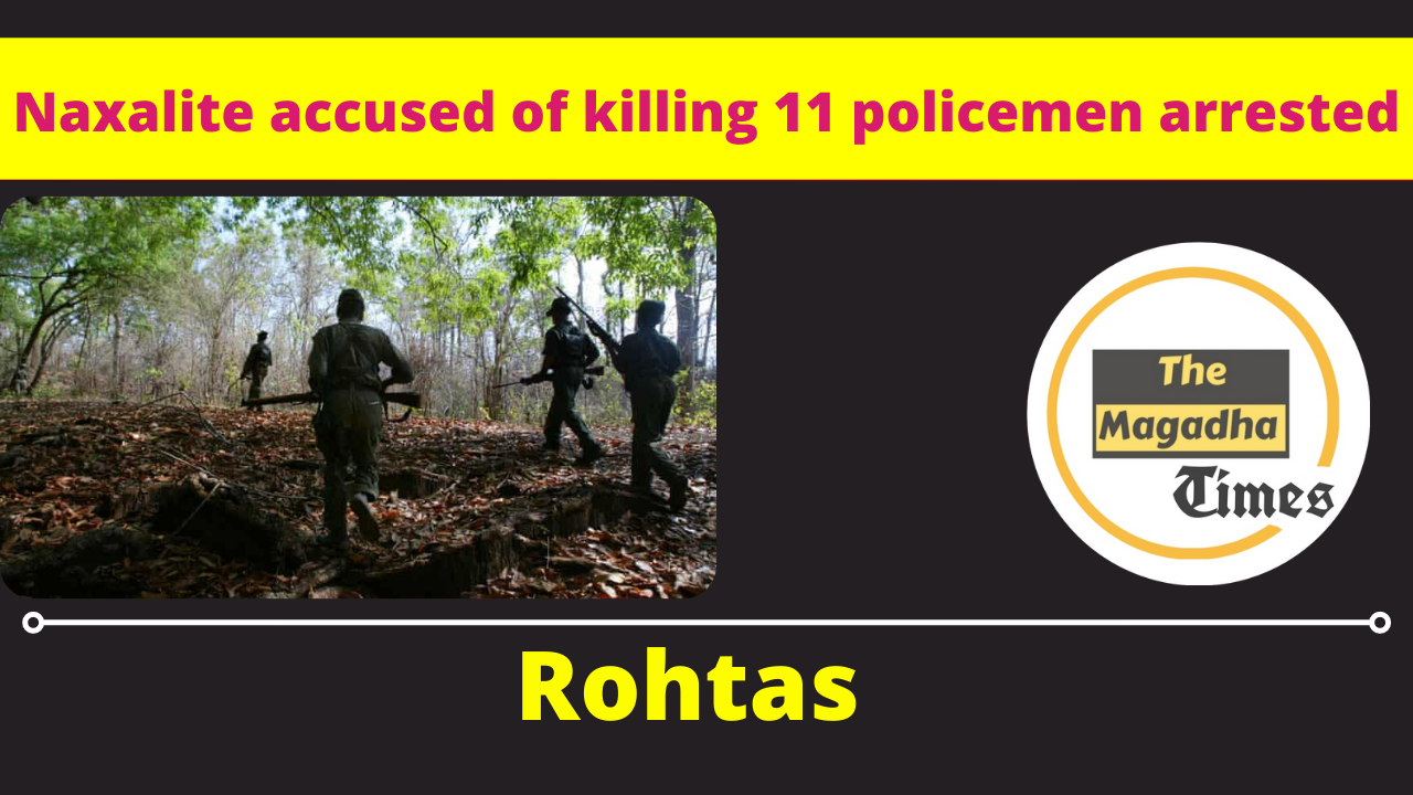 Naxalite accused of killing 11 policemen arrested -Rohtas