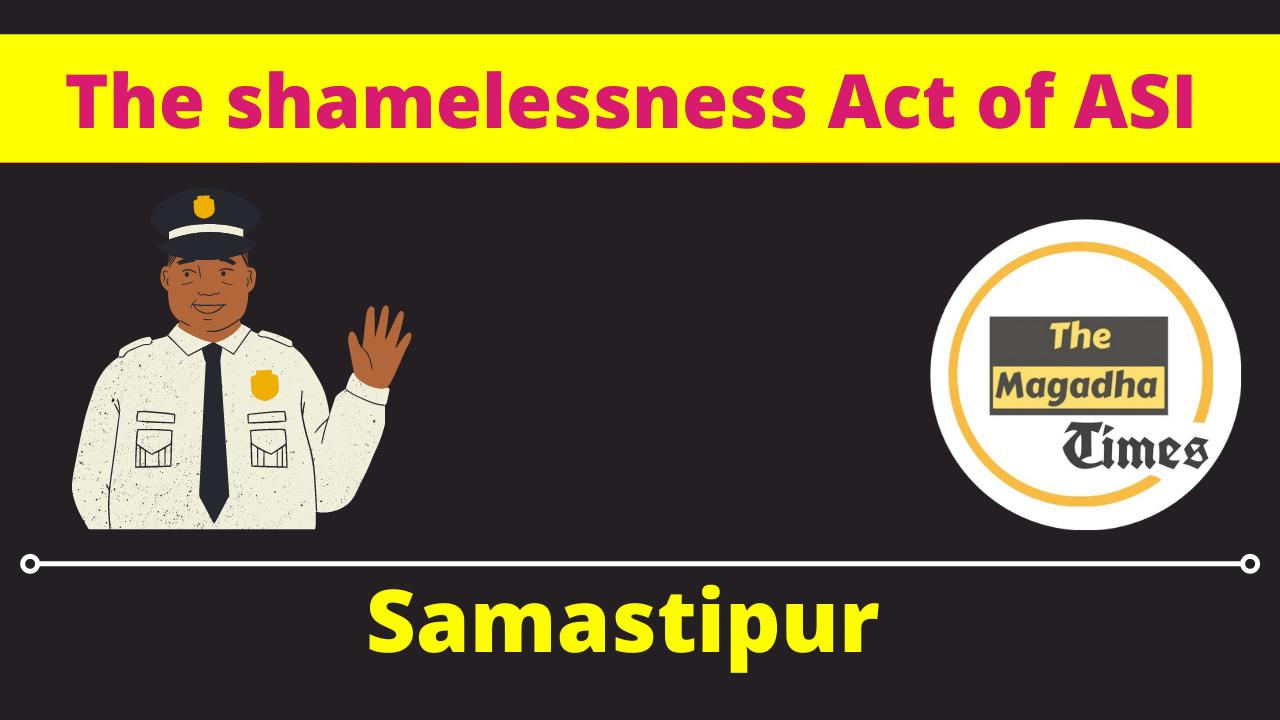 The shamelessness Act of ASI of Samastipur