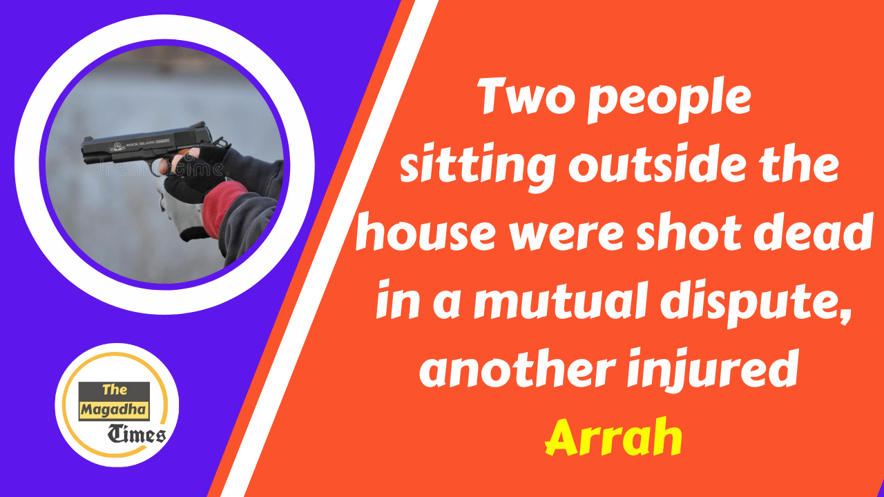 Two people sitting outside the house shot dead in a mutual dispute in Arrah Bhojpur