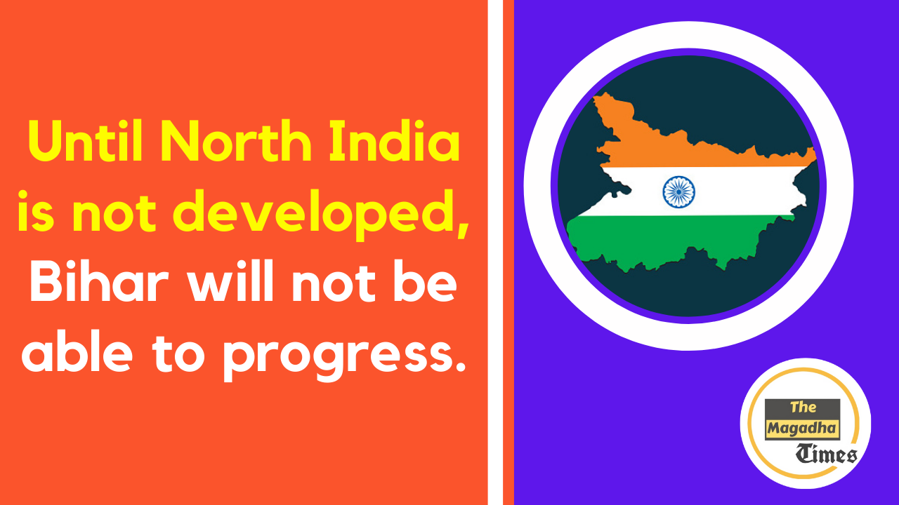 Until North India is not developed, Bihar will not be able to progress.
